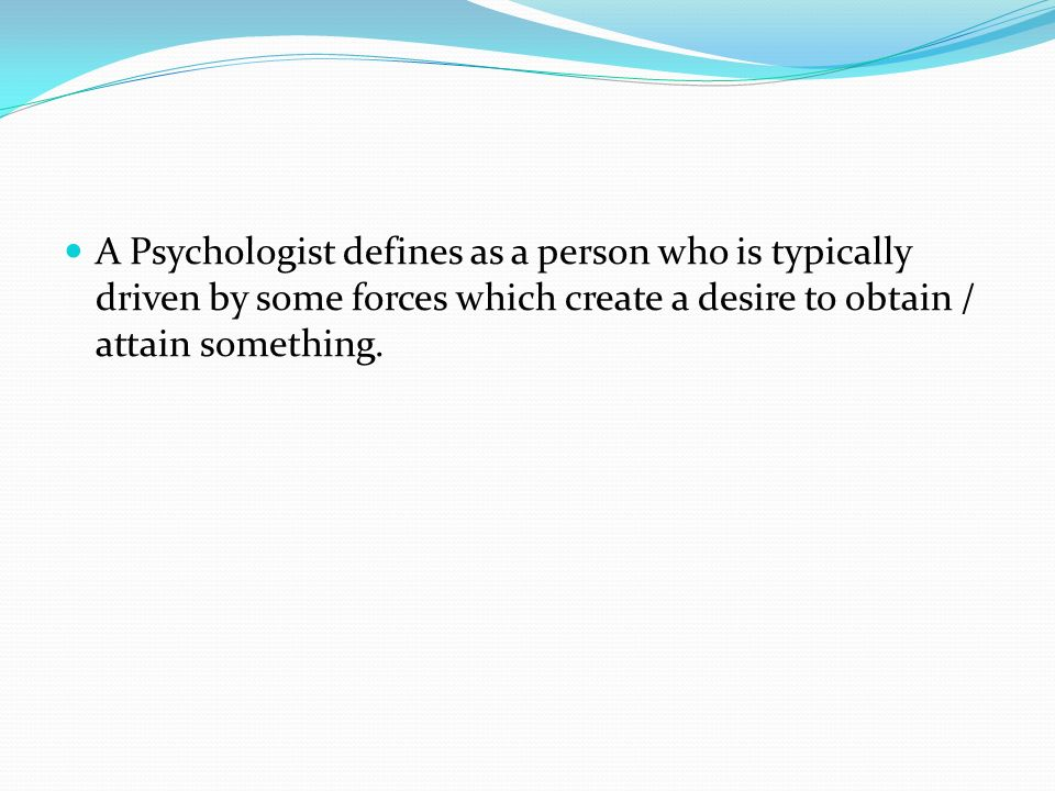 A Psychologist defines as a person who is typically driven by some forces which create a desire to obtain / attain something.