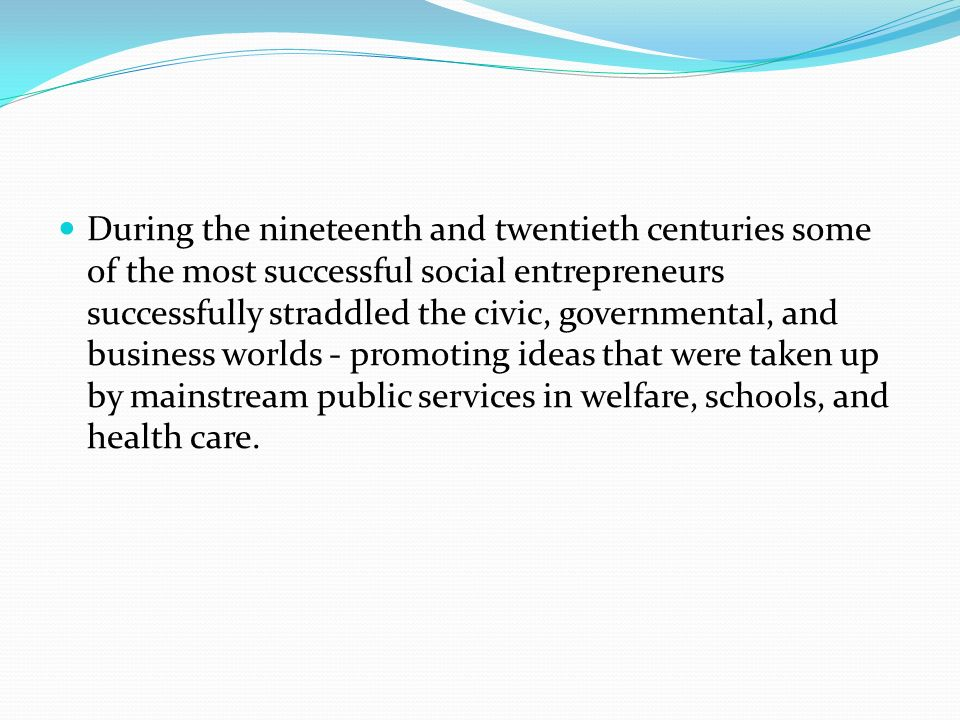 During the nineteenth and twentieth centuries some of the most successful social entrepreneurs successfully straddled the civic, governmental, and business worlds - promoting ideas that were taken up by mainstream public services in welfare, schools, and health care.