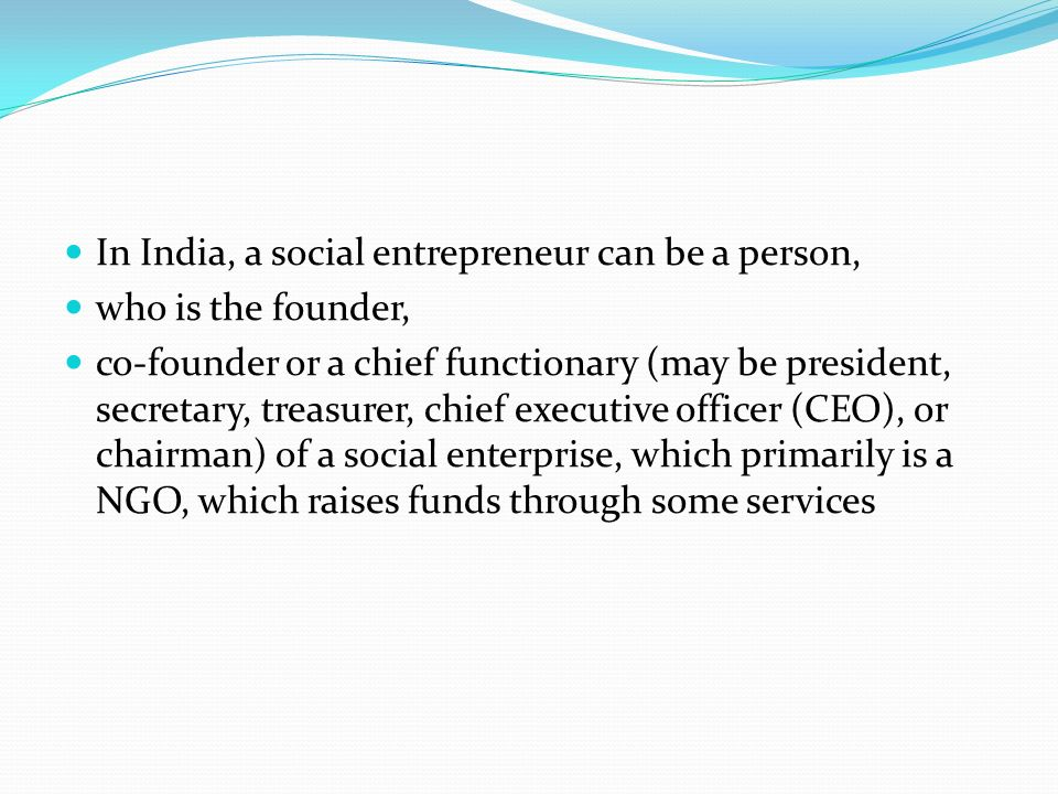 In India, a social entrepreneur can be a person, who is the founder, co-founder or a chief functionary (may be president, secretary, treasurer, chief executive officer (CEO), or chairman) of a social enterprise, which primarily is a NGO, which raises funds through some services