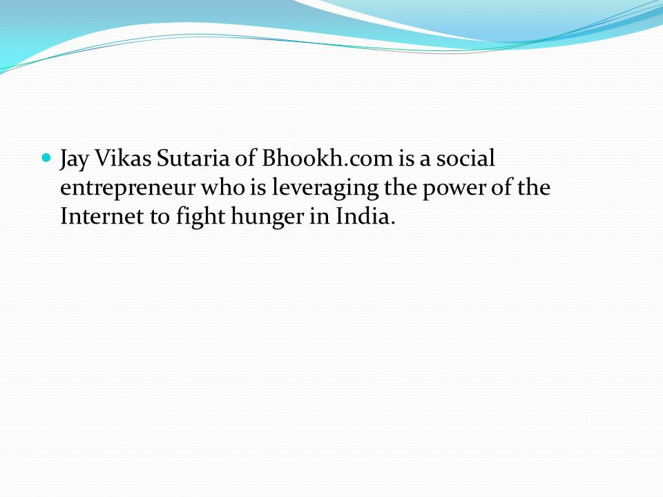 Jay Vikas Sutaria of Bhookh.com is a social entrepreneur who is leveraging the power of the Internet to fight hunger in India.
