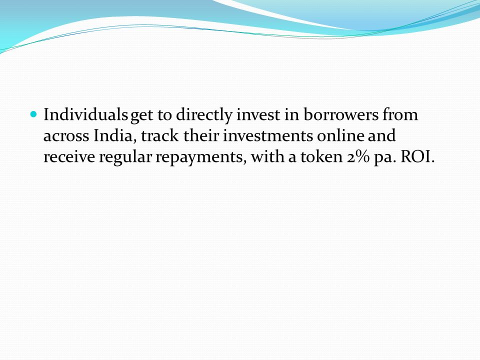 Individuals get to directly invest in borrowers from across India, track their investments online and receive regular repayments, with a token 2% pa.