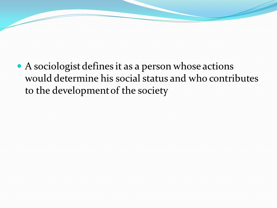 A sociologist defines it as a person whose actions would determine his social status and who contributes to the development of the society
