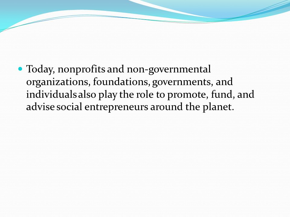 Today, nonprofits and non-governmental organizations, foundations, governments, and individuals also play the role to promote, fund, and advise social entrepreneurs around the planet.
