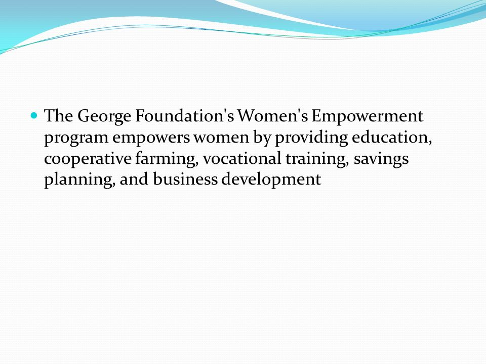 The George Foundation s Women s Empowerment program empowers women by providing education, cooperative farming, vocational training, savings planning, and business development