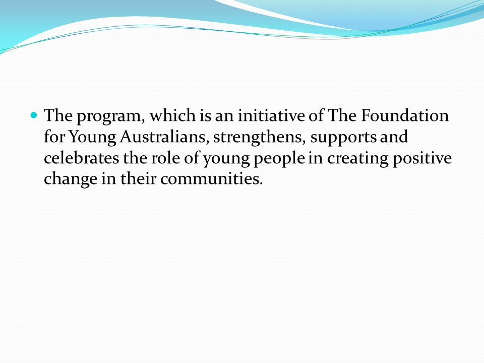 The program, which is an initiative of The Foundation for Young Australians, strengthens, supports and celebrates the role of young people in creating positive change in their communities.