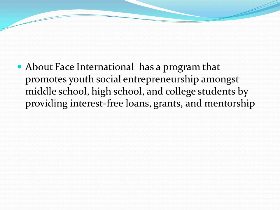 About Face International has a program that promotes youth social entrepreneurship amongst middle school, high school, and college students by providing interest-free loans, grants, and mentorship