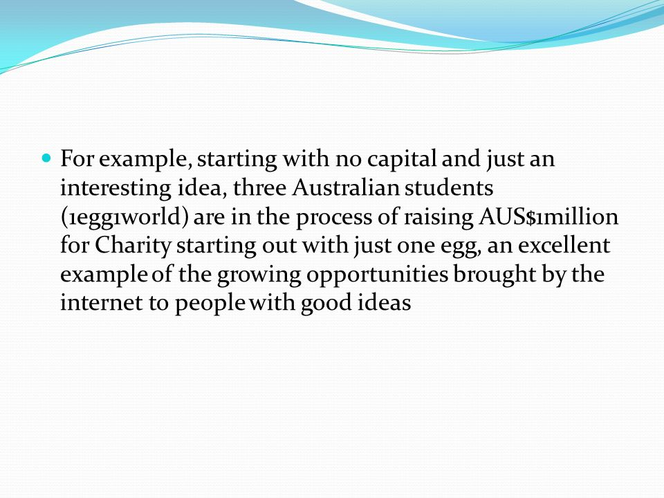 For example, starting with no capital and just an interesting idea, three Australian students (1egg1world) are in the process of raising AUS$1million for Charity starting out with just one egg, an excellent example of the growing opportunities brought by the internet to people with good ideas