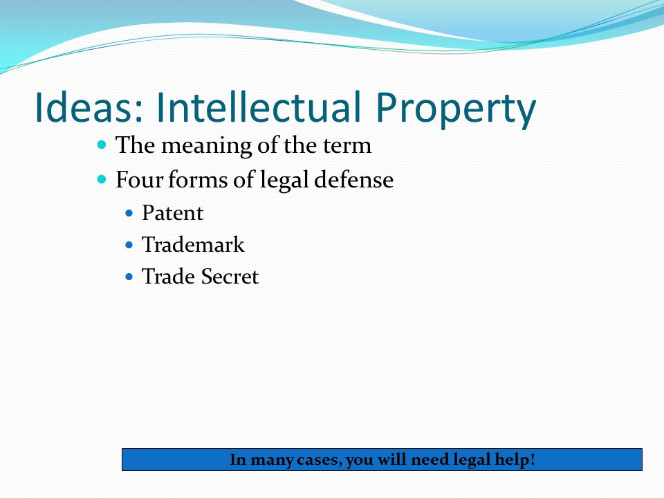 Ideas: Intellectual Property The meaning of the term Four forms of legal defense Patent Trademark Trade Secret In many cases, you will need legal help!