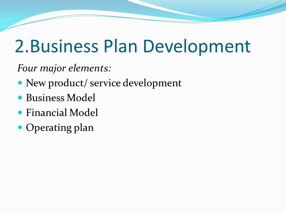 2.Business Plan Development Four major elements: New product/ service development Business Model Financial Model Operating plan
