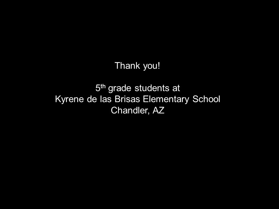Thank you! 5 th grade students at Kyrene de las Brisas Elementary School Chandler, AZ