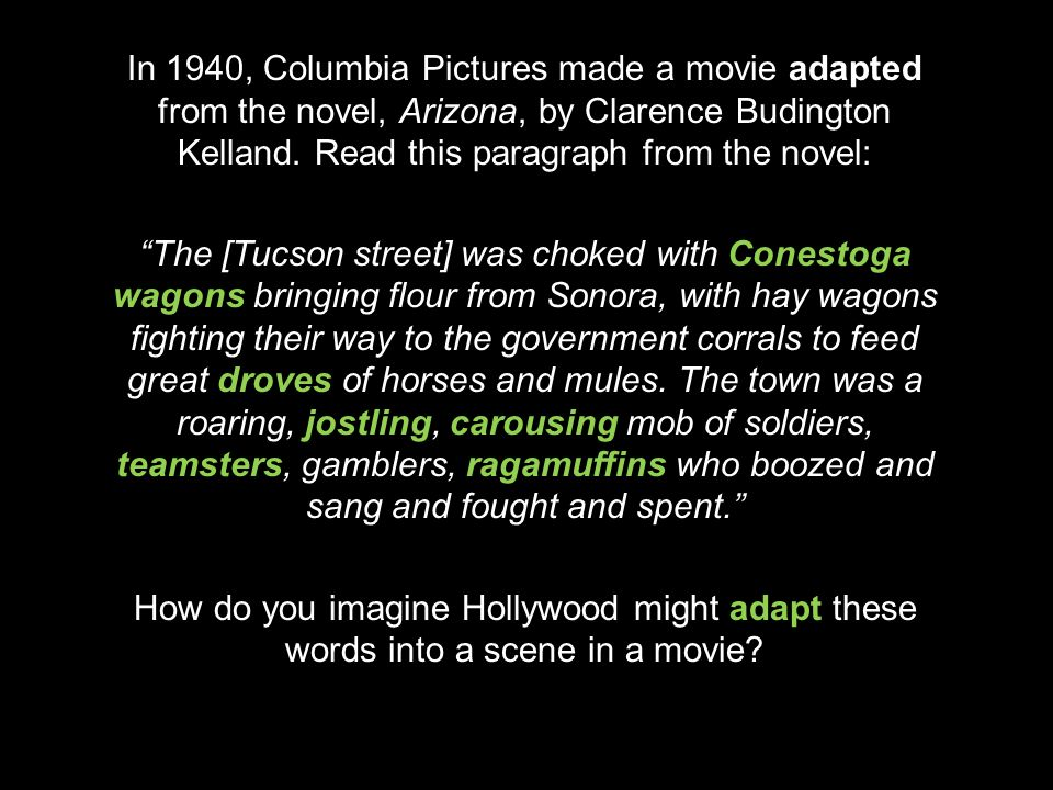 In 1940, Columbia Pictures made a movie adapted from the novel, Arizona, by Clarence Budington Kelland.
