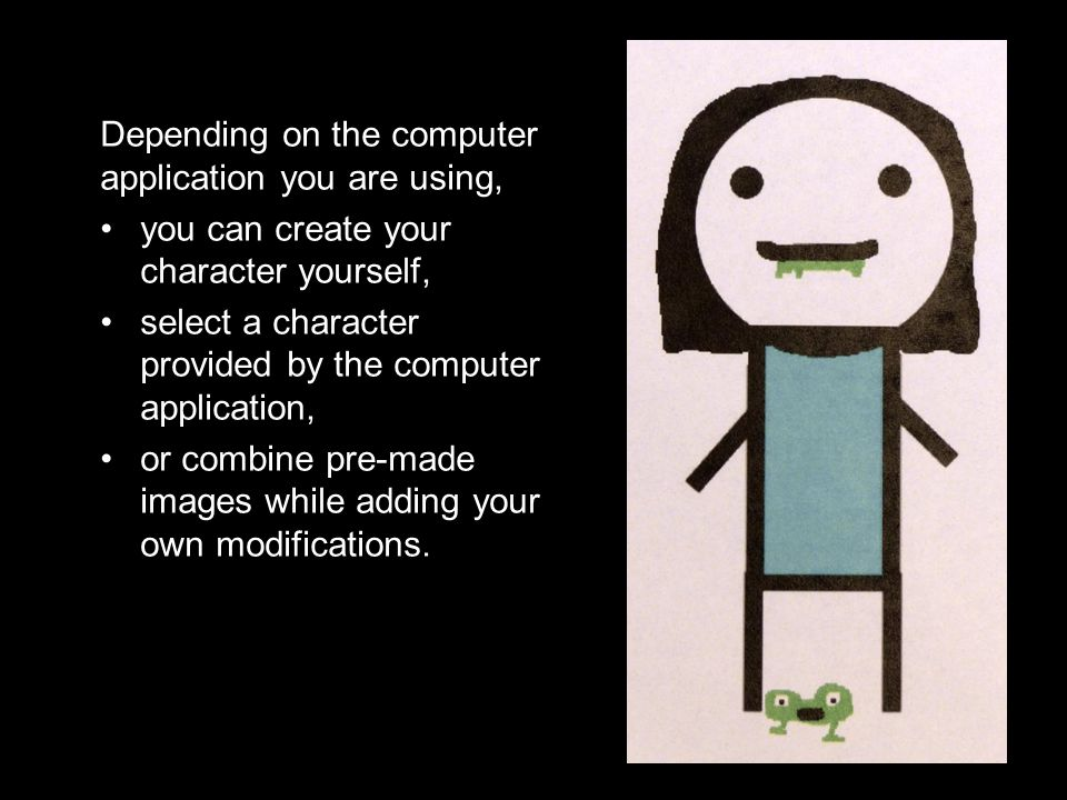 Depending on the computer application you are using, you can create your character yourself, select a character provided by the computer application, or combine pre-made images while adding your own modifications.