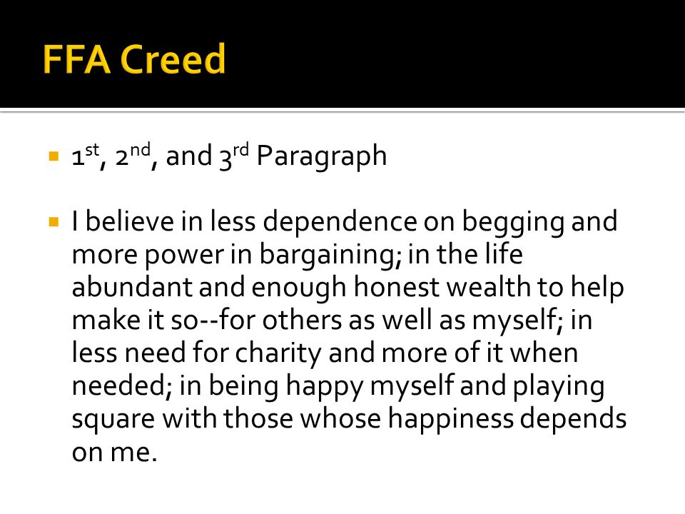  1 st, 2 nd, and 3 rd Paragraph  I believe in less dependence on begging and more power in bargaining; in the life abundant and enough honest wealth to help make it so--for others as well as myself; in less need for charity and more of it when needed; in being happy myself and playing square with those whose happiness depends on me.