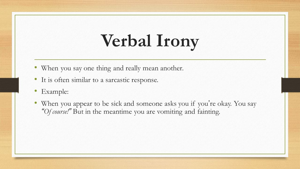 Verbal Irony When you say one thing and really mean another.