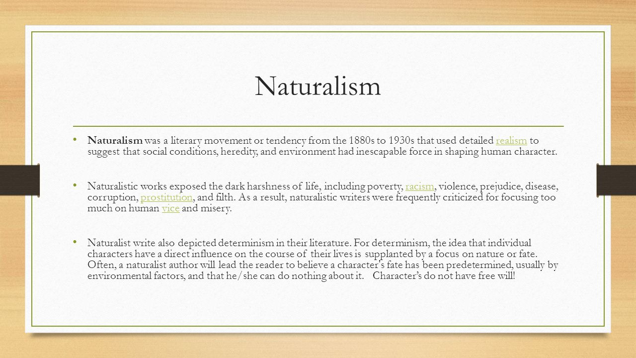 Naturalism Naturalism was a literary movement or tendency from the 1880s to 1930s that used detailed realism to suggest that social conditions, heredity, and environment had inescapable force in shaping human character.realism Naturalistic works exposed the dark harshness of life, including poverty, racism, violence, prejudice, disease, corruption, prostitution, and filth.