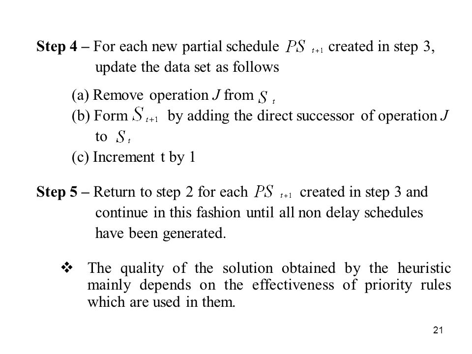 21 Step 4 – For each new partial schedule created in step 3, update the data set as follows (a) Remove operation J from (b) Form by adding the direct successor of operation J to (c) Increment t by 1 Step 5 – Return to step 2 for each created in step 3 and continue in this fashion until all non delay schedules have been generated.