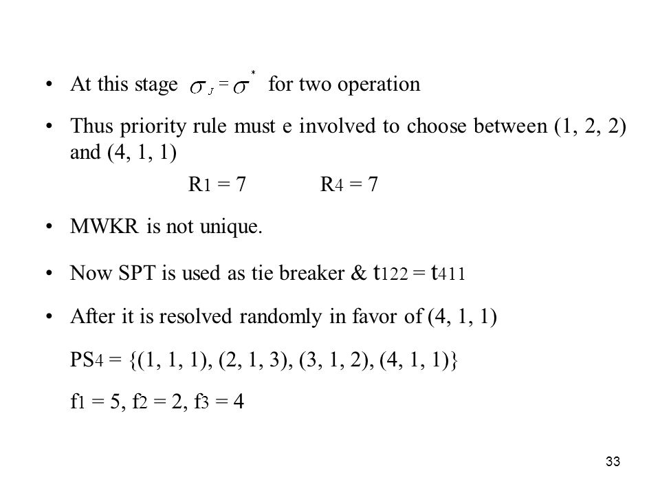 33 At this stage for two operation Thus priority rule must e involved to choose between (1, 2, 2) and (4, 1, 1) R 1 = 7 R 4 = 7 MWKR is not unique.