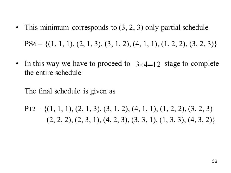 36 This minimum corresponds to (3, 2, 3) only partial schedule PS 6 = {(1, 1, 1), (2, 1, 3), (3, 1, 2), (4, 1, 1), (1, 2, 2), (3, 2, 3)} In this way we have to proceed to stage to complete the entire schedule The final schedule is given as P 12 = {(1, 1, 1), (2, 1, 3), (3, 1, 2), (4, 1, 1), (1, 2, 2), (3, 2, 3) (2, 2, 2), (2, 3, 1), (4, 2, 3), (3, 3, 1), (1, 3, 3), (4, 3, 2)}