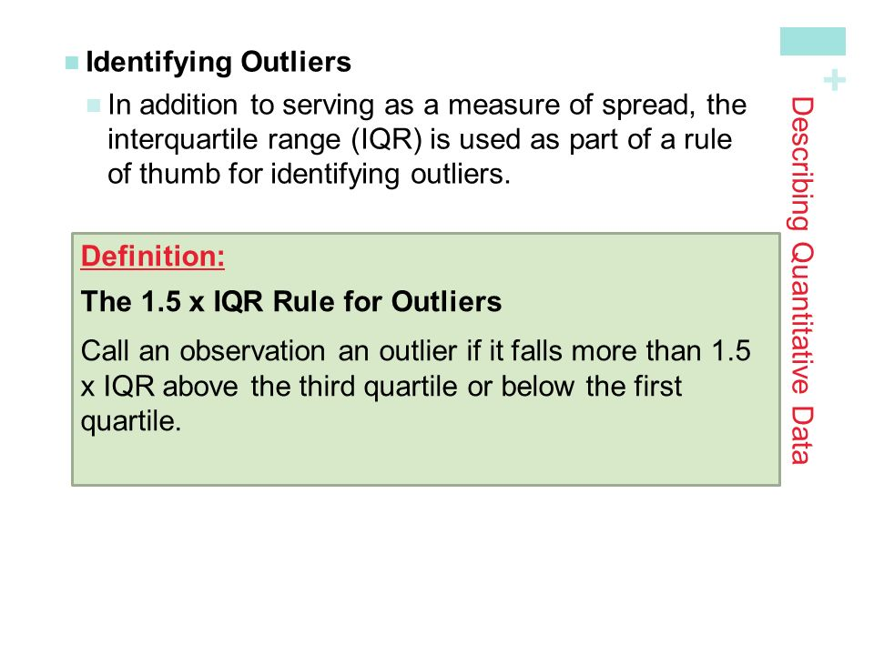 + Describing Quantitative Data Identifying Outliers In addition to serving as a measure of spread, theinterquartile range (IQR) is used as part of a ruleof thumb for identifying outliers.
