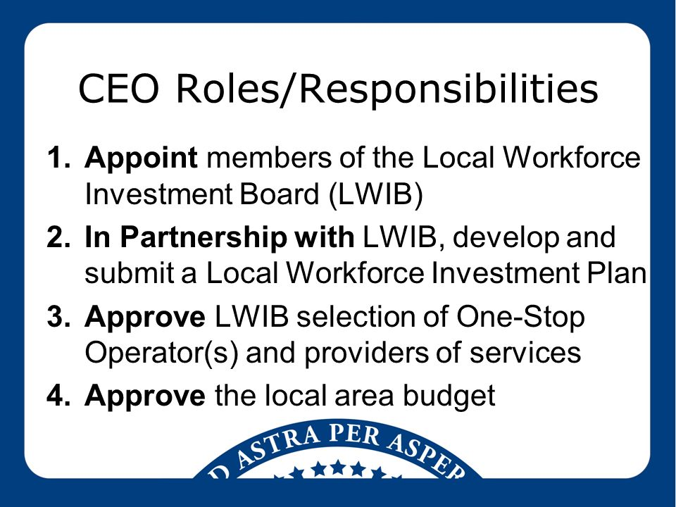 CEO Roles/Responsibilities 1.Appoint members of the Local Workforce Investment Board (LWIB) 2.In Partnership with LWIB, develop and submit a Local Workforce Investment Plan 3.Approve LWIB selection of One-Stop Operator(s) and providers of services 4.Approve the local area budget