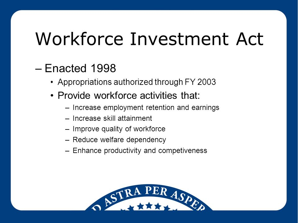 Workforce Investment Act –Enacted 1998 Appropriations authorized through FY 2003 Provide workforce activities that: –Increase employment retention and earnings –Increase skill attainment –Improve quality of workforce –Reduce welfare dependency –Enhance productivity and competiveness