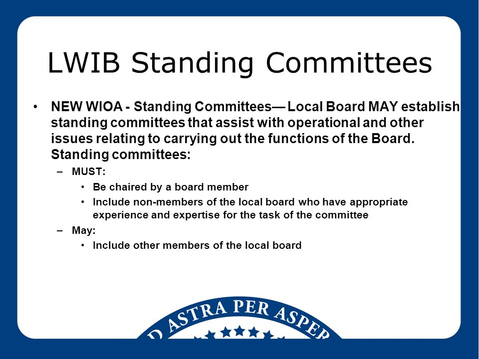 LWIB Standing Committees NEW WIOA - Standing Committees— Local Board MAY establish standing committees that assist with operational and other issues relating to carrying out the functions of the Board.