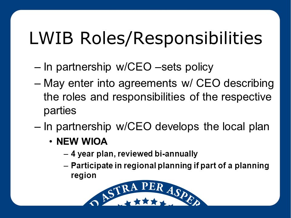LWIB Roles/Responsibilities –In partnership w/CEO –sets policy –May enter into agreements w/ CEO describing the roles and responsibilities of the respective parties –In partnership w/CEO develops the local plan NEW WIOA –4 year plan, reviewed bi-annually –Participate in regional planning if part of a planning region