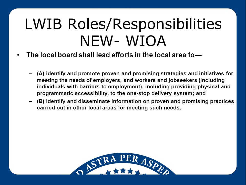 LWIB Roles/Responsibilities NEW- WIOA The local board shall lead efforts in the local area to— –(A) identify and promote proven and promising strategies and initiatives for meeting the needs of employers, and workers and jobseekers (including individuals with barriers to employment), including providing physical and programmatic accessibility, to the one-stop delivery system; and –(B) identify and disseminate information on proven and promising practices carried out in other local areas for meeting such needs.