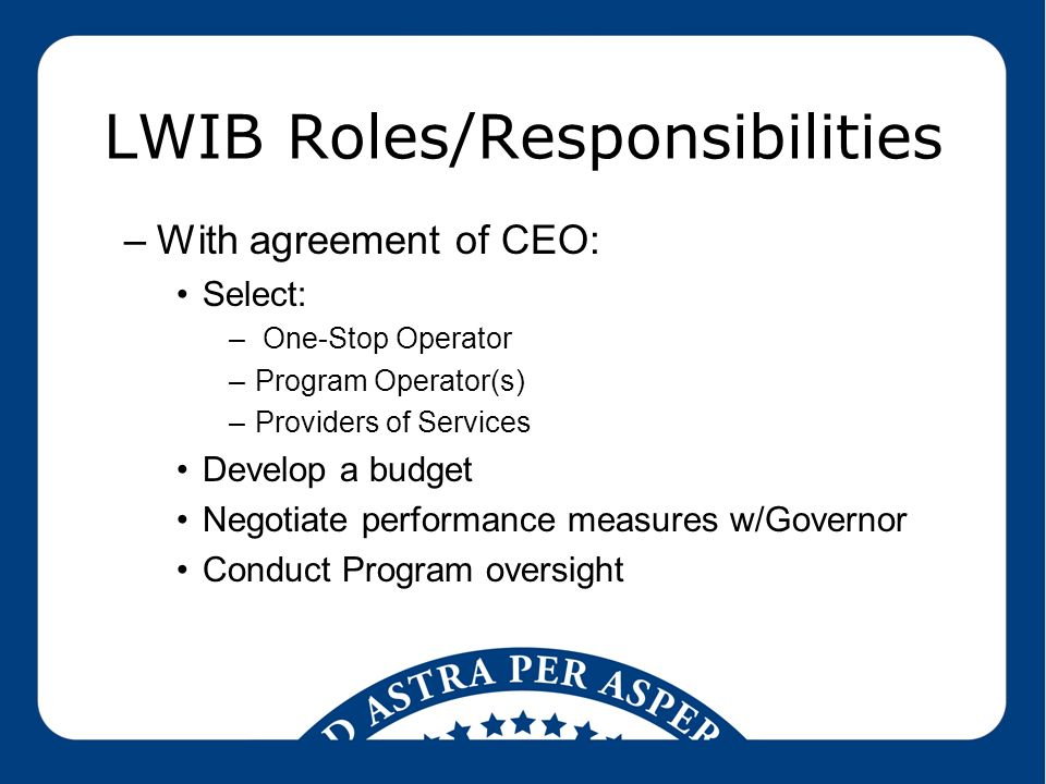 LWIB Roles/Responsibilities –With agreement of CEO: Select: – One-Stop Operator –Program Operator(s) –Providers of Services Develop a budget Negotiate performance measures w/Governor Conduct Program oversight