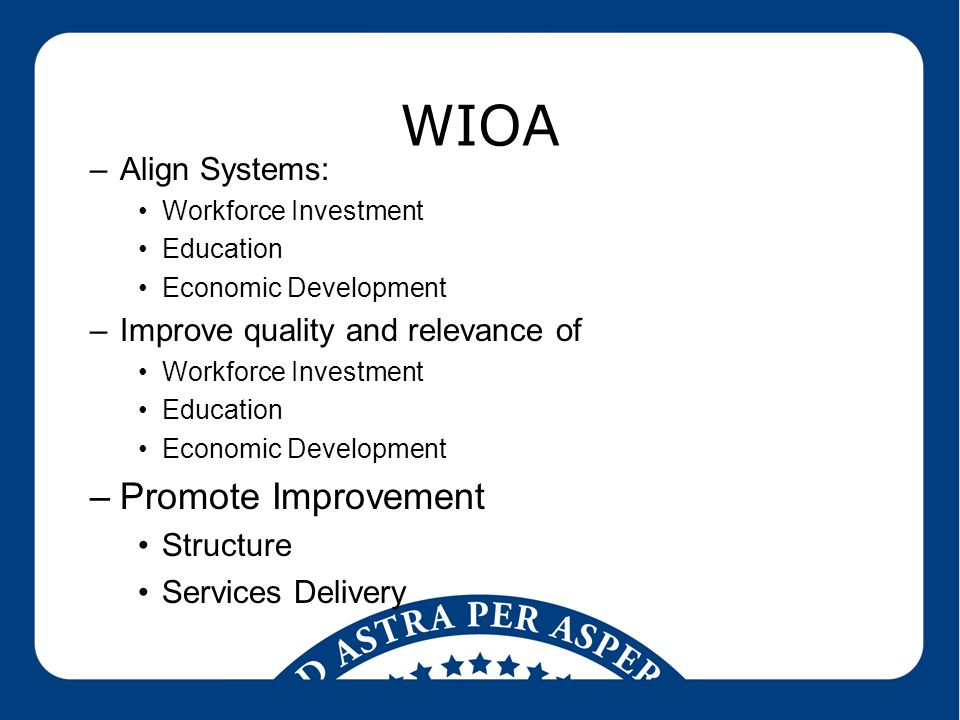 WIOA –Align Systems: Workforce Investment Education Economic Development –Improve quality and relevance of Workforce Investment Education Economic Development –Promote Improvement Structure Services Delivery