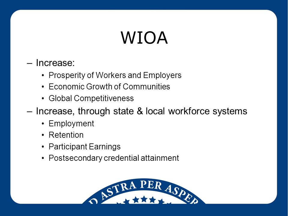 WIOA –Increase: Prosperity of Workers and Employers Economic Growth of Communities Global Competitiveness –Increase, through state & local workforce systems Employment Retention Participant Earnings Postsecondary credential attainment