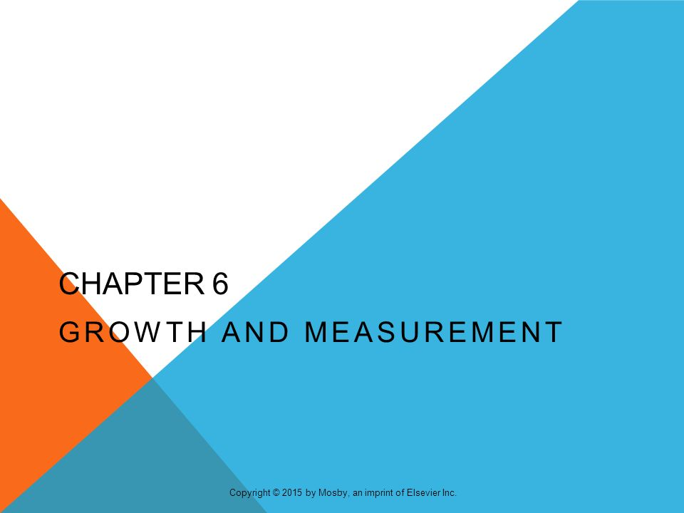 . Copyright © 2015 by Mosby, an imprint of Elsevier Inc. CHAPTER 6 GROWTH AND MEASUREMENT