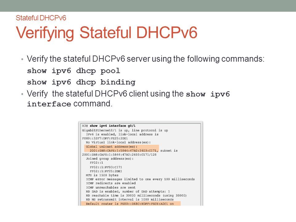 Stateful DHCPv6 Verifying Stateful DHCPv6 Verify the stateful DHCPv6 server using the following commands: show ipv6 dhcp pool show ipv6 dhcp binding Verify the stateful DHCPv6 client using the show ipv6 interface command.