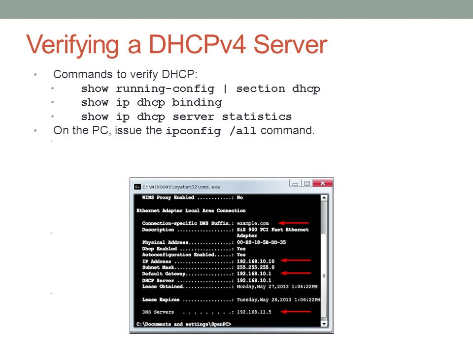 Verifying a DHCPv4 Server Commands to verify DHCP: show running-config | section dhcp show ip dhcp binding show ip dhcp server statistics On the PC, issue the ipconfig /all command.