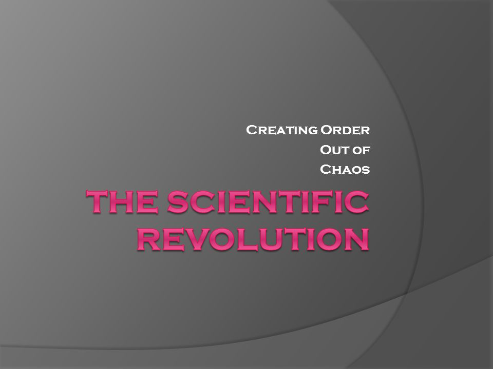 Creating Order Out of Chaos  Beginning of the Scientific Revolution
