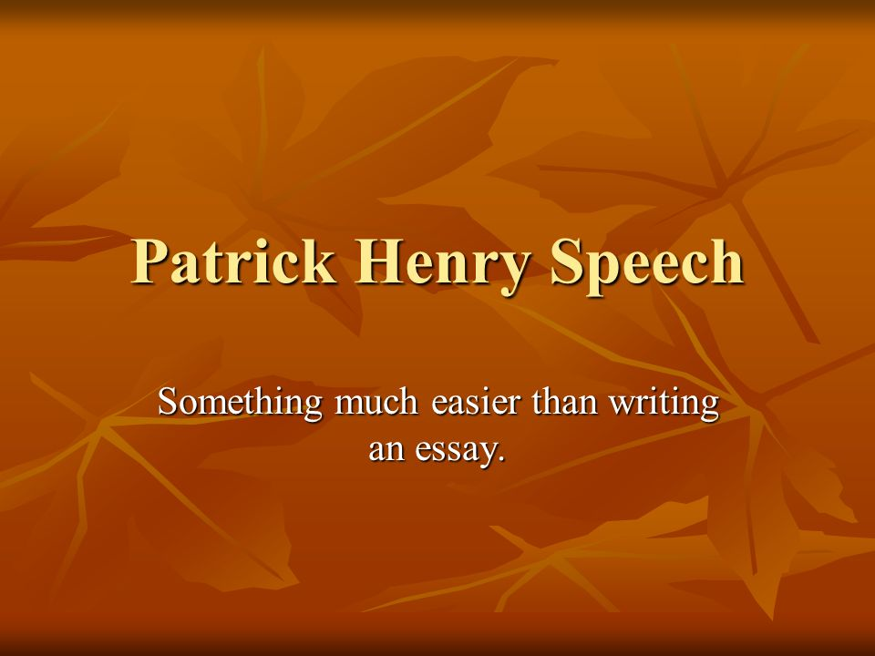 Patrick Henry Speech Something much easier than writing an essay ...