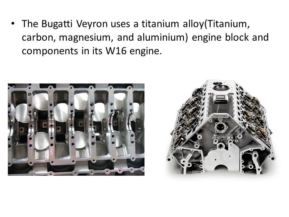 14 the bugatti veyron uses a titanium alloy(titanium, carbon, magnesium,  and aluminium) engine block and components in its w16 engine