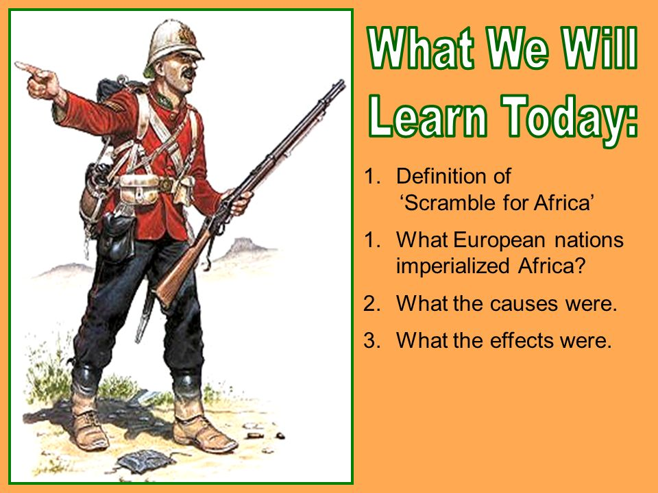 Definition Of Scramble For Africa 1What European Nations Imperialized 2What The Causes Were 3What Effects