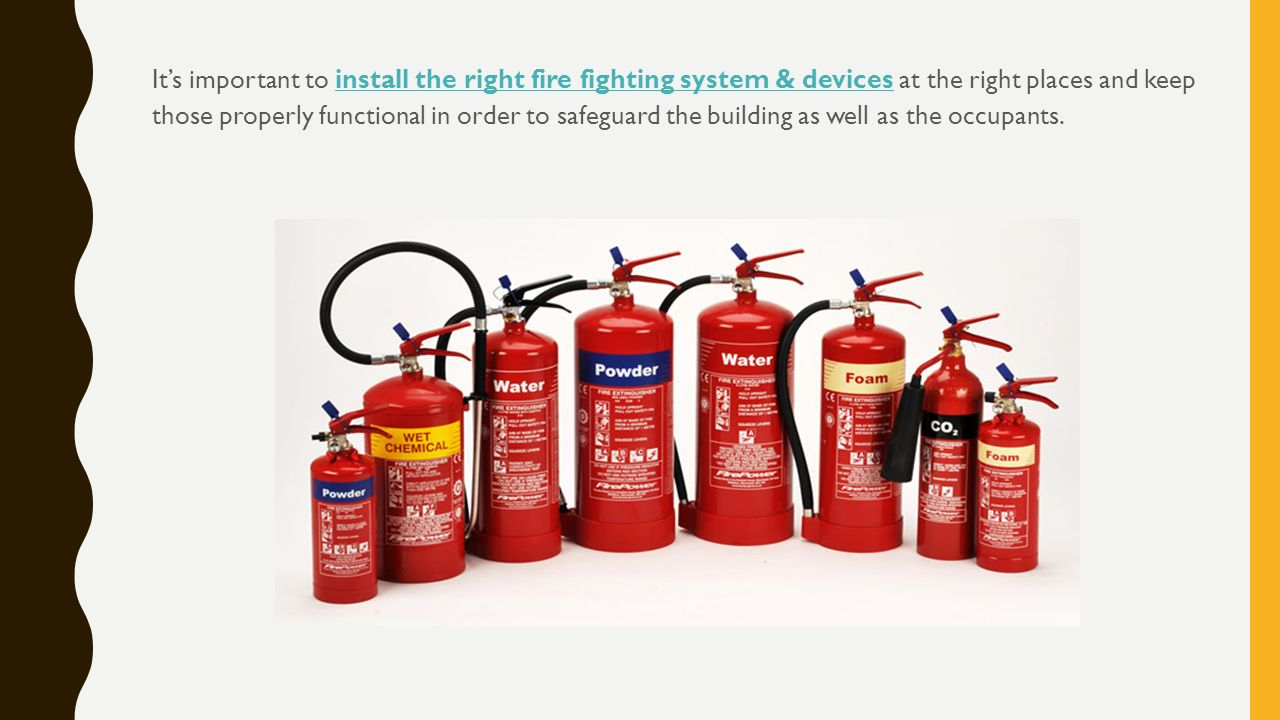 It's important to install the right fire fighting system & devices at the right places and keep those properly functional in order to safeguard the building as well as the occupants.install the right fire fighting system & devices
