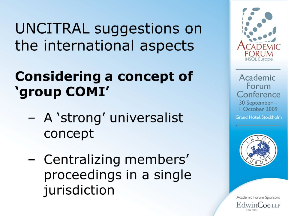 UNCITRAL suggestions on the international aspects Considering a concept of 'group COMI' –A 'strong' universalist concept –Centralizing members' proceedings in a single jurisdiction