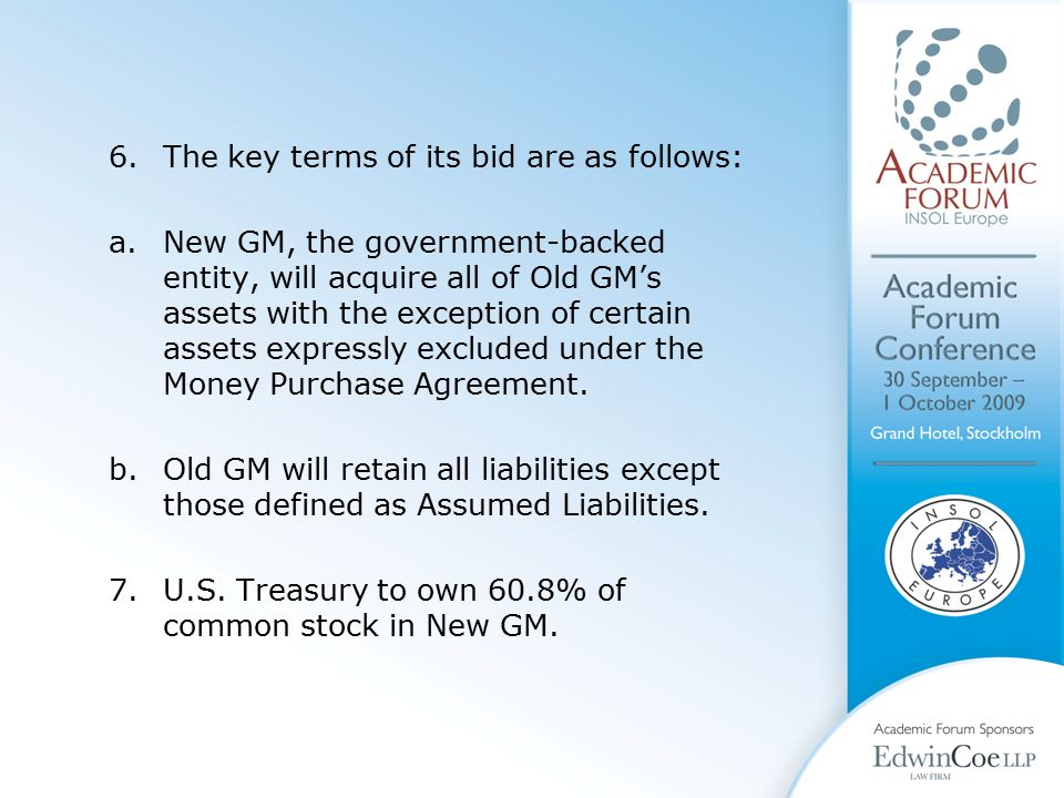 6.The key terms of its bid are as follows: a.New GM, the government-backed entity, will acquire all of Old GM's assets with the exception of certain assets expressly excluded under the Money Purchase Agreement.