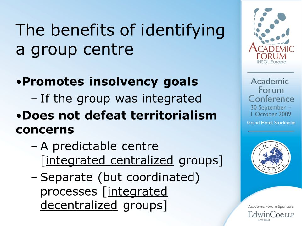 The benefits of identifying a group centre Promotes insolvency goals –If the group was integrated Does not defeat territorialism concerns –A predictable centre [integrated centralized groups] –Separate (but coordinated) processes [integrated decentralized groups]