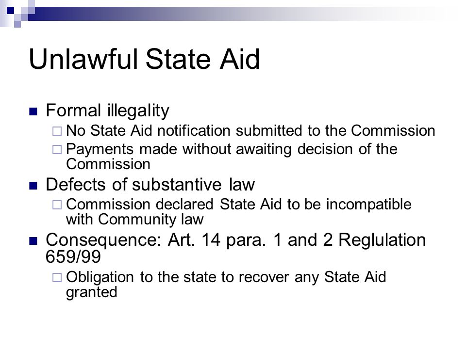 Unlawful State Aid Formal illegality  No State Aid notification submitted to the Commission  Payments made without awaiting decision of the Commission Defects of substantive law  Commission declared State Aid to be incompatible with Community law Consequence: Art.