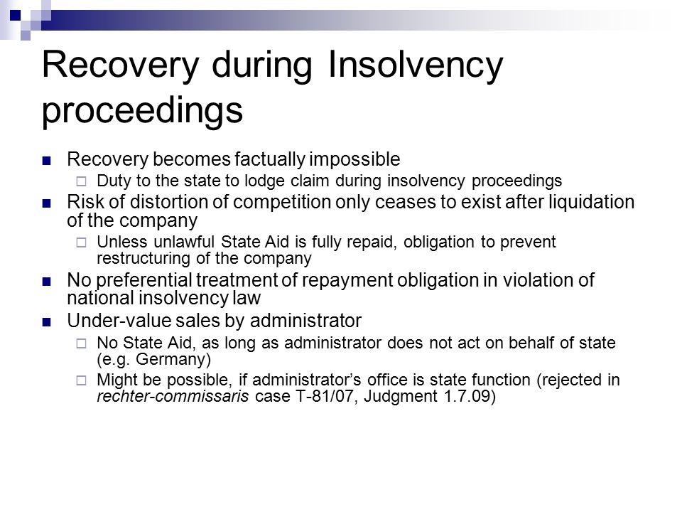 Recovery during Insolvency proceedings Recovery becomes factually impossible  Duty to the state to lodge claim during insolvency proceedings Risk of distortion of competition only ceases to exist after liquidation of the company  Unless unlawful State Aid is fully repaid, obligation to prevent restructuring of the company No preferential treatment of repayment obligation in violation of national insolvency law Under-value sales by administrator  No State Aid, as long as administrator does not act on behalf of state (e.g.