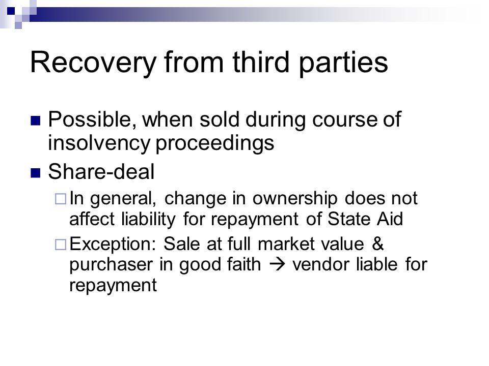 Recovery from third parties Possible, when sold during course of insolvency proceedings Share-deal  In general, change in ownership does not affect liability for repayment of State Aid  Exception: Sale at full market value & purchaser in good faith  vendor liable for repayment