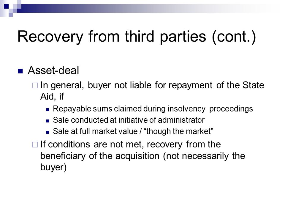 Recovery from third parties (cont.) Asset-deal  In general, buyer not liable for repayment of the State Aid, if Repayable sums claimed during insolvency proceedings Sale conducted at initiative of administrator Sale at full market value / though the market  If conditions are not met, recovery from the beneficiary of the acquisition (not necessarily the buyer)