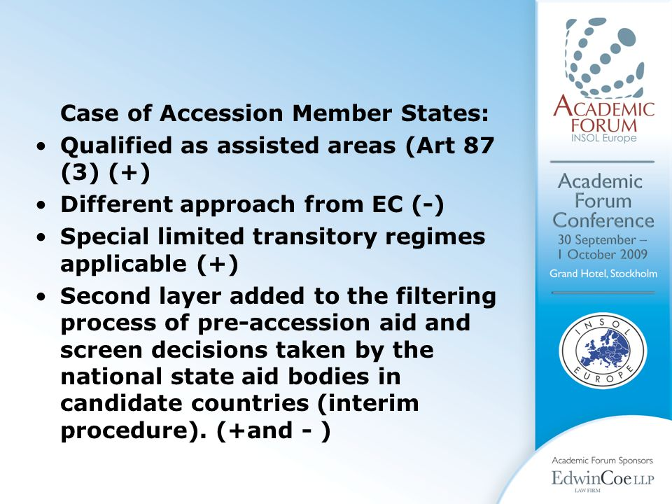 Case of Accession Member States: Qualified as assisted areas (Art 87 (3) (+) Different approach from EC (-) Special limited transitory regimes applicable (+) Second layer added to the filtering process of pre-accession aid and screen decisions taken by the national state aid bodies in candidate countries (interim procedure).