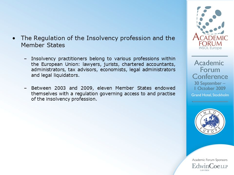 The Regulation of the Insolvency profession and the Member States –Insolvency practitioners belong to various professions within the European Union: lawyers, jurists, chartered accountants, administrators, tax advisors, economists, legal administrators and legal liquidators.