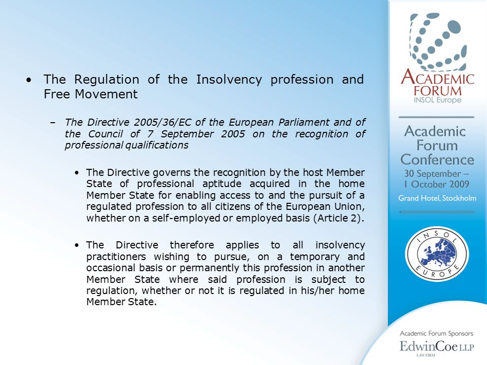 The Regulation of the Insolvency profession and Free Movement –The Directive 2005/36/EC of the European Parliament and of the Council of 7 September 2005 on the recognition of professional qualifications The Directive governs the recognition by the host Member State of professional aptitude acquired in the home Member State for enabling access to and the pursuit of a regulated profession to all citizens of the European Union, whether on a self-employed or employed basis (Article 2).