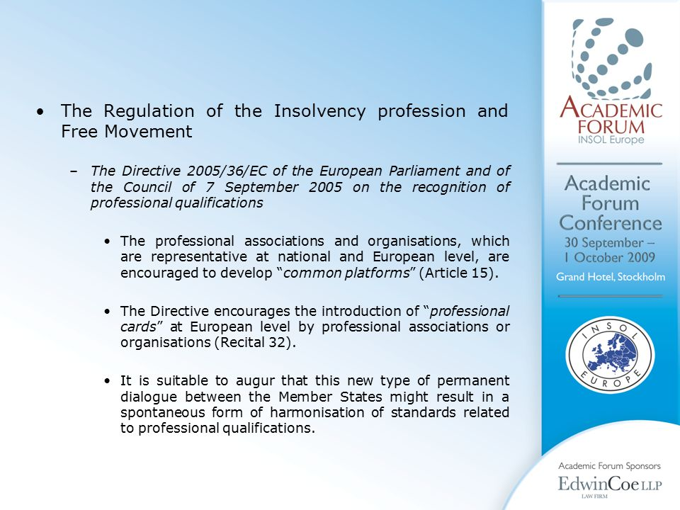 The Regulation of the Insolvency profession and Free Movement –The Directive 2005/36/EC of the European Parliament and of the Council of 7 September 2005 on the recognition of professional qualifications The professional associations and organisations, which are representative at national and European level, are encouraged to develop common platforms (Article 15).